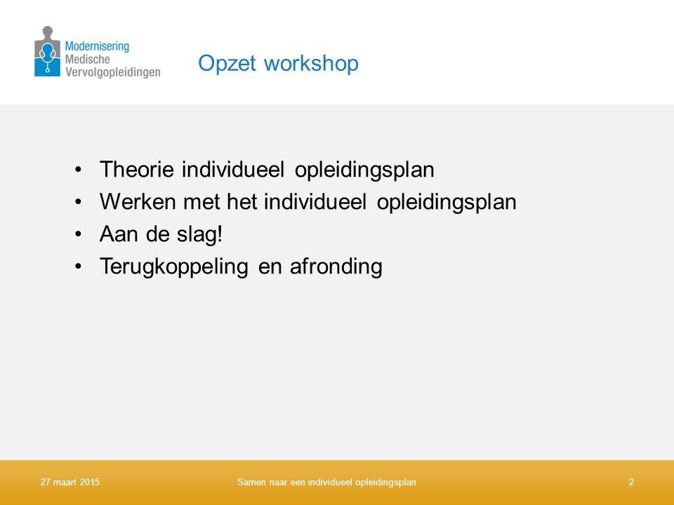 Opzet workshop Theorie individueel opleidingsplan Werken met het individueel opleidingsplan Aan de slag! Terugkoppeling en afronding 27 maart 2015Same