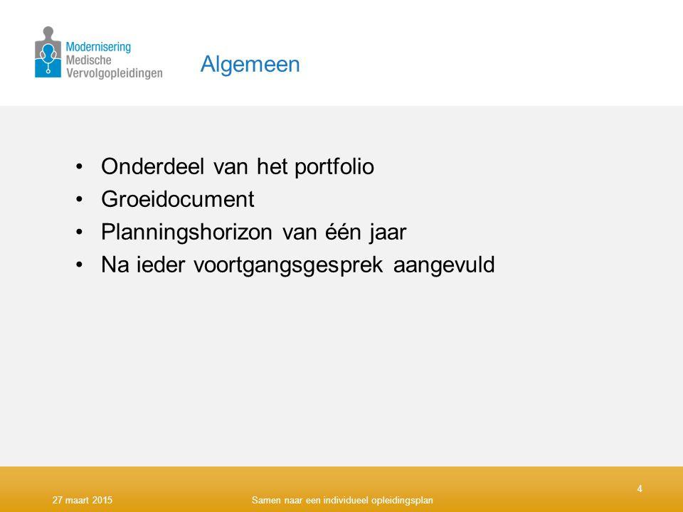 Algemeen Onderdeel van het portfolio Groeidocument Planningshorizon van één jaar Na ieder voortgangsgesprek aangevuld 4 27 maart 2015Samen naar een individueel opleidingsplan