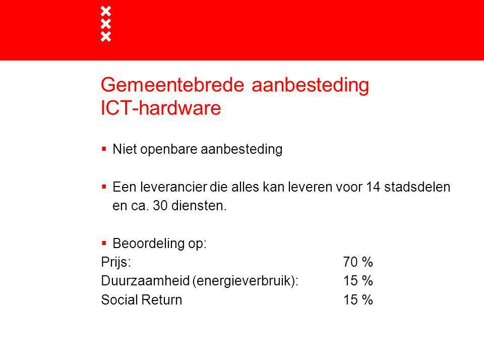 Gemeentebrede aanbesteding ICT-hardware  Niet openbare aanbesteding  Een leverancier die alles kan leveren voor 14 stadsdelen en ca. 30 diensten. 