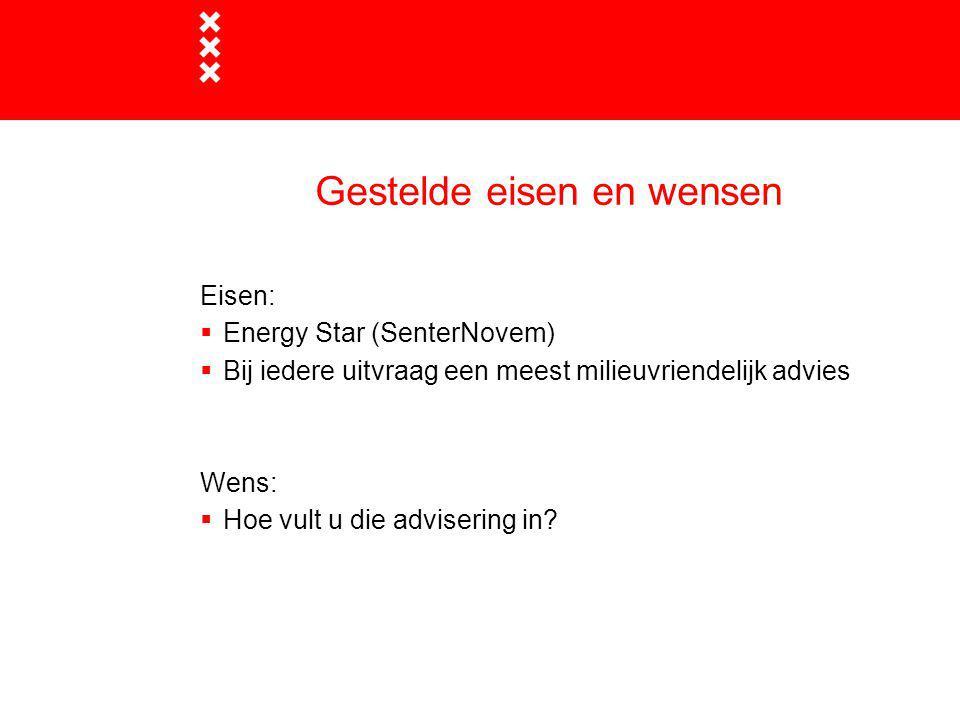 Gestelde eisen en wensen Eisen:  Energy Star (SenterNovem)  Bij iedere uitvraag een meest milieuvriendelijk advies Wens:  Hoe vult u die advisering in