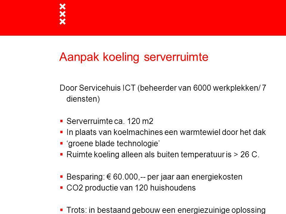 Aanpak koeling serverruimte Door Servicehuis ICT (beheerder van 6000 werkplekken/ 7 diensten)  Serverruimte ca. 120 m2  In plaats van koelmachines e
