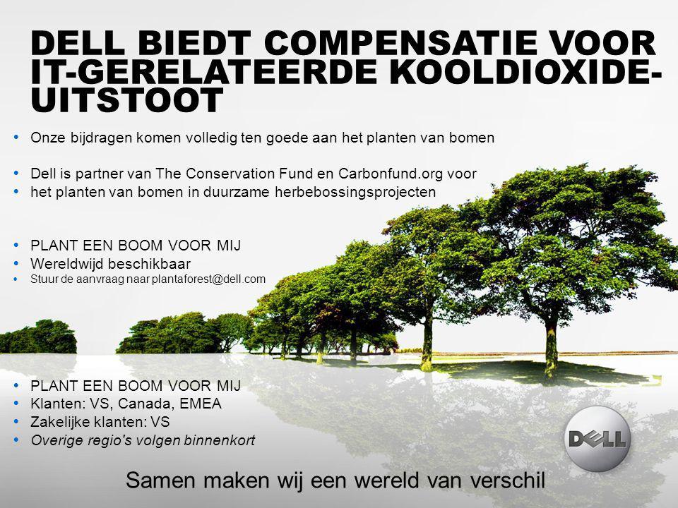DELL VERTROUWELIJK 32 DELL BIEDT COMPENSATIE VOOR IT-GERELATEERDE KOOLDIOXIDE- UITSTOOT  Onze bijdragen komen volledig ten goede aan het planten van bomen  Dell is partner van The Conservation Fund en Carbonfund.org voor  het planten van bomen in duurzame herbebossingsprojecten  PLANT EEN BOOM VOOR MIJ  Wereldwijd beschikbaar  Stuur de aanvraag naar plantaforest@dell.com  PLANT EEN BOOM VOOR MIJ  Klanten: VS, Canada, EMEA  Zakelijke klanten: VS  Overige regio s volgen binnenkort Samen maken wij een wereld van verschil