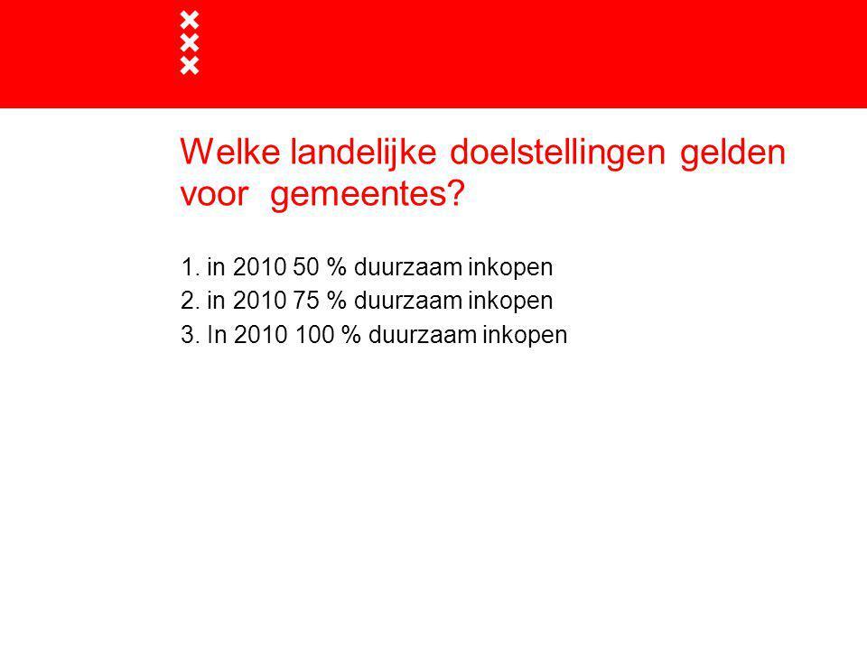Welke landelijke doelstellingen gelden voor gemeentes? 1. in 2010 50 % duurzaam inkopen 2. in 2010 75 % duurzaam inkopen 3. In 2010 100 % duurzaam ink