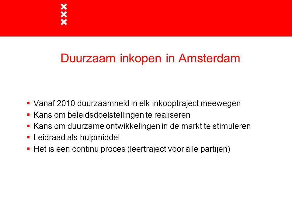 Duurzaam inkopen in Amsterdam  Vanaf 2010 duurzaamheid in elk inkooptraject meewegen  Kans om beleidsdoelstellingen te realiseren  Kans om duurzame ontwikkelingen in de markt te stimuleren  Leidraad als hulpmiddel  Het is een continu proces (leertraject voor alle partijen)