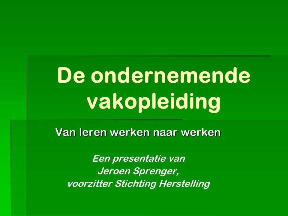 De ondernemende vakopleiding Van leren werken naar werken Een presentatie van Jeroen Sprenger, voorzitter Stichting Herstelling