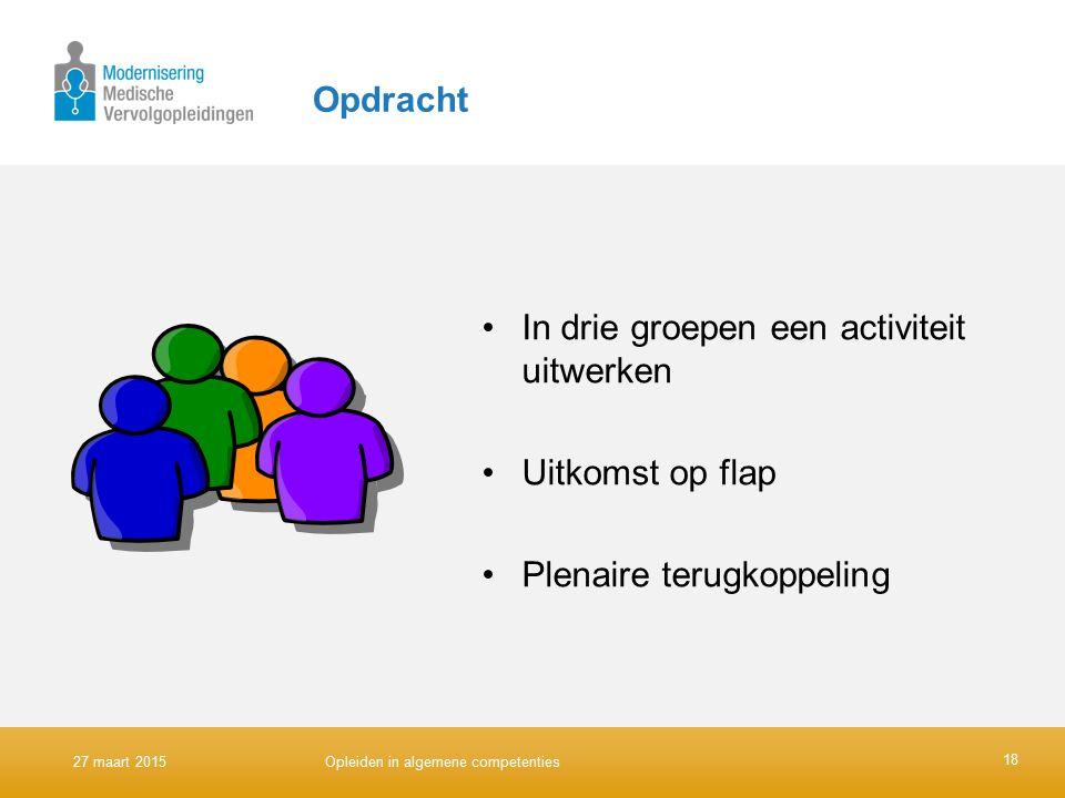 Opdracht In drie groepen een activiteit uitwerken Uitkomst op flap Plenaire terugkoppeling 18 27 maart 2015Opleiden in algemene competenties