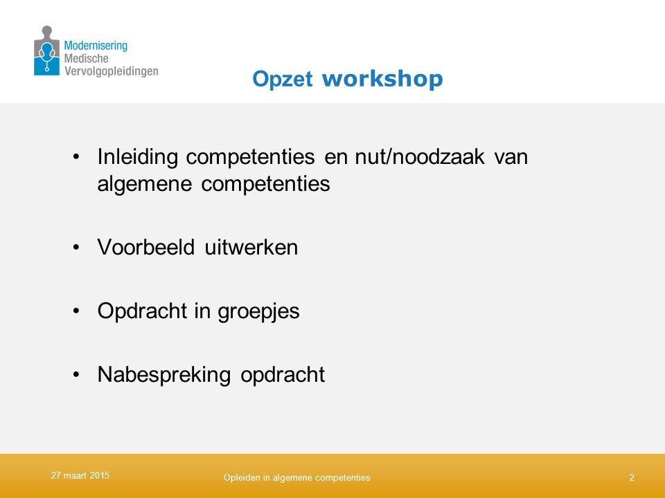 Opzet workshop Inleiding competenties en nut/noodzaak van algemene competenties Voorbeeld uitwerken Opdracht in groepjes Nabespreking opdracht 2 27 ma