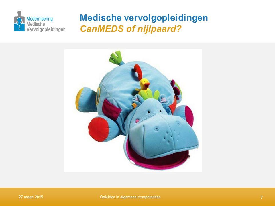 Medische vervolgopleidingen CanMEDS of nijlpaard? 7 27 maart 2015Opleiden in algemene competenties