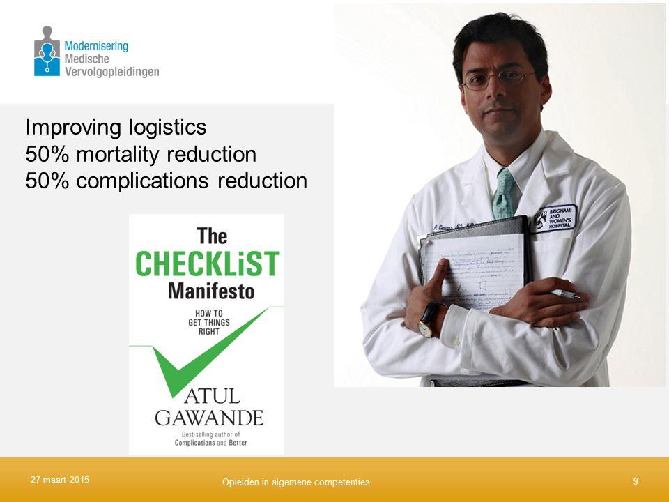 Improving logistics 50% mortality reduction 50% complications reduction 9 27 maart 2015 Opleiden in algemene competenties
