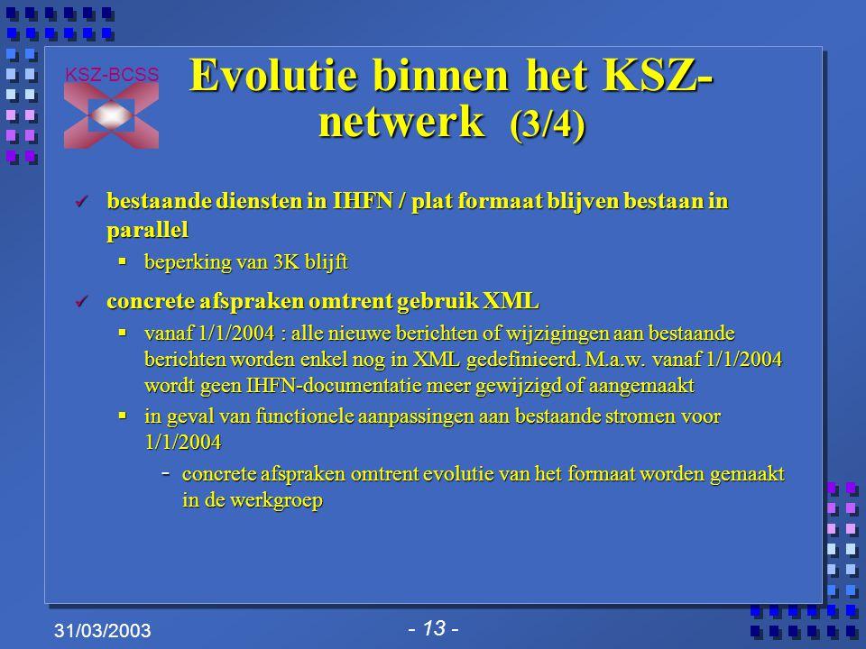 - 13 - KSZ-BCSS 31/03/2003 Evolutie binnen het KSZ- netwerk (3/4) bestaande diensten in IHFN / plat formaat blijven bestaan in parallel bestaande diensten in IHFN / plat formaat blijven bestaan in parallel  beperking van 3K blijft concrete afspraken omtrent gebruik XML concrete afspraken omtrent gebruik XML  vanaf 1/1/2004 : alle nieuwe berichten of wijzigingen aan bestaande berichten worden enkel nog in XML gedefinieerd.
