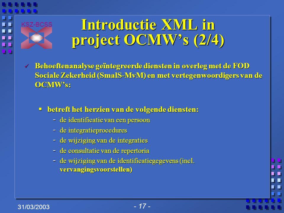- 17 - KSZ-BCSS 31/03/2003 Introductie XML in project OCMW's (2/4) Behoeftenanalyse geïntegreerde diensten in overleg met de FOD Sociale Zekerheid (SmalS-MvM) en met vertegenwoordigers van de OCMW's: Behoeftenanalyse geïntegreerde diensten in overleg met de FOD Sociale Zekerheid (SmalS-MvM) en met vertegenwoordigers van de OCMW's:  betreft het herzien van de volgende diensten: - de identificatie van een persoon - de integratieprocedures - de wijziging van de integraties - de consultatie van de repertoria - de wijziging van de identificatiegegevens (incl.