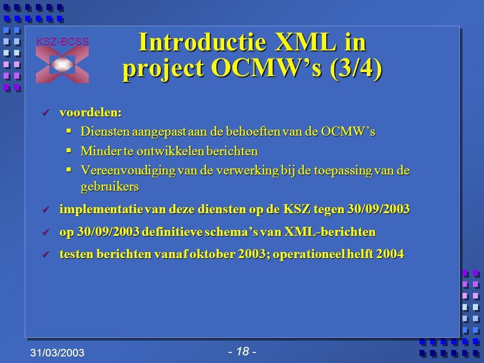 - 18 - KSZ-BCSS 31/03/2003 Introductie XML in project OCMW's (3/4) voordelen: voordelen:  Diensten aangepast aan de behoeften van de OCMW's  Minder te ontwikkelen berichten  Vereenvoudiging van de verwerking bij de toepassing van de gebruikers implementatie van deze diensten op de KSZ tegen 30/09/2003 implementatie van deze diensten op de KSZ tegen 30/09/2003 op 30/09/2003 definitieve schema's van XML-berichten op 30/09/2003 definitieve schema's van XML-berichten testen berichten vanaf oktober 2003; operationeel helft 2004 testen berichten vanaf oktober 2003; operationeel helft 2004