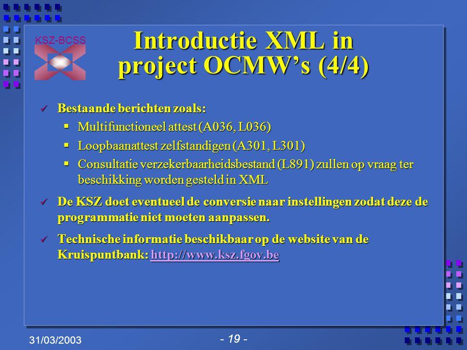- 19 - KSZ-BCSS 31/03/2003 Introductie XML in project OCMW's (4/4) Bestaande berichten zoals: Bestaande berichten zoals:  Multifunctioneel attest (A036, L036)  Loopbaanattest zelfstandigen (A301, L301)  Consultatie verzekerbaarheidsbestand (L891) zullen op vraag ter beschikking worden gesteld in XML De KSZ doet eventueel de conversie naar instellingen zodat deze de programmatie niet moeten aanpassen.