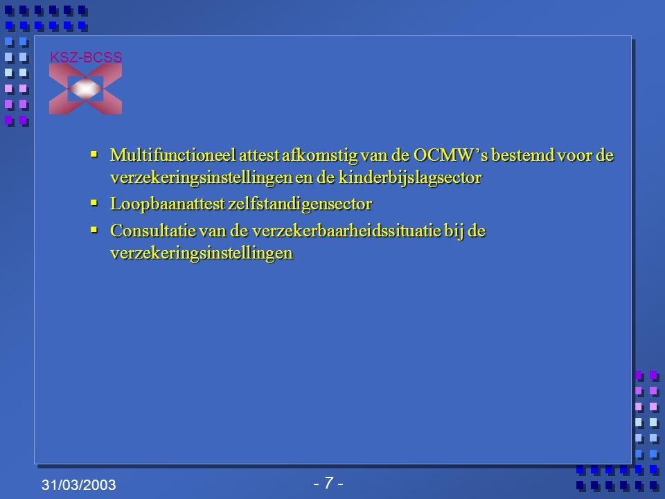 - 8 - KSZ-BCSS 31/03/2003 Projecten die worden voorbereid: Projecten die worden voorbereid:  Consultatie van het Wachtbestand voor vreemdelingen  Consultatie van het werkloosheidsdossier bij de werkloosheidssector  Automatische terugbetaling van voorschotten op kinderbijslag en toekenning van het recht op gewaarborgde gezinsbijslag  Automatische toekenning van een bisregisternummer  Consultatie personeelsbestand van DIMONA-databank  Aangifte van de OCMW's aan de FOD Sociale Zekerheid met het oog op de terugbetaling van het leefloon (A053, A054, L053, L054)