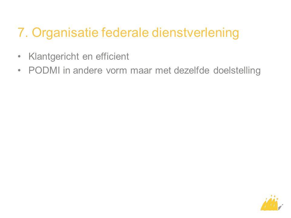 7. Organisatie federale dienstverlening Klantgericht en efficient PODMI in andere vorm maar met dezelfde doelstelling