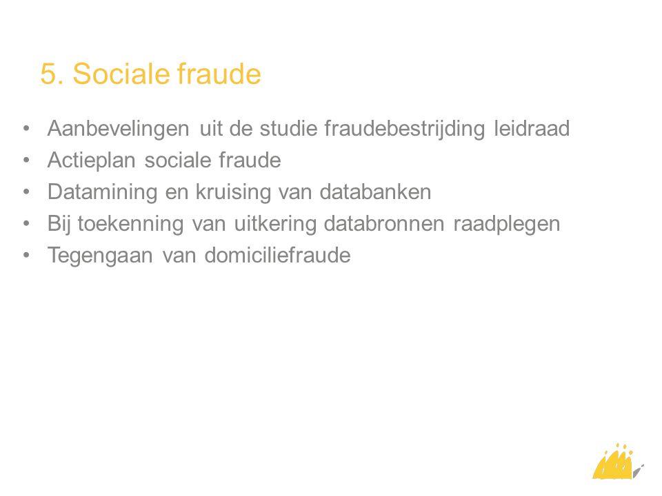 5. Sociale fraude Aanbevelingen uit de studie fraudebestrijding leidraad Actieplan sociale fraude Datamining en kruising van databanken Bij toekenning
