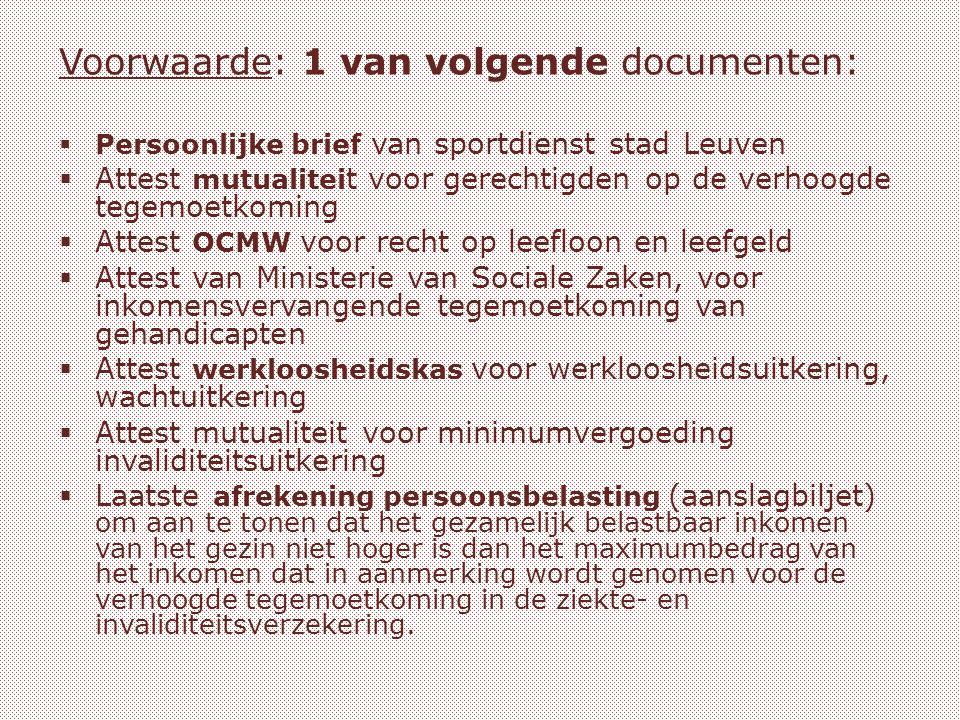 Voorwaarde: 1 van volgende documenten:  Persoonlijke brief van sportdienst stad Leuven  Attest mutualitei t voor gerechtigden op de verhoogde tegemoetkoming  Attest OCMW voor recht op leefloon en leefgeld  Attest van Ministerie van Sociale Zaken, voor inkomensvervangende tegemoetkoming van gehandicapten  Attest werkloosheidskas voor werkloosheidsuitkering, wachtuitkering  Attest mutualiteit voor minimumvergoeding invaliditeitsuitkering  Laatste afrekening persoonsbelasting (aanslagbiljet) om aan te tonen dat het gezamelijk belastbaar inkomen van het gezin niet hoger is dan het maximumbedrag van het inkomen dat in aanmerking wordt genomen voor de verhoogde tegemoetkoming in de ziekte- en invaliditeitsverzekering.