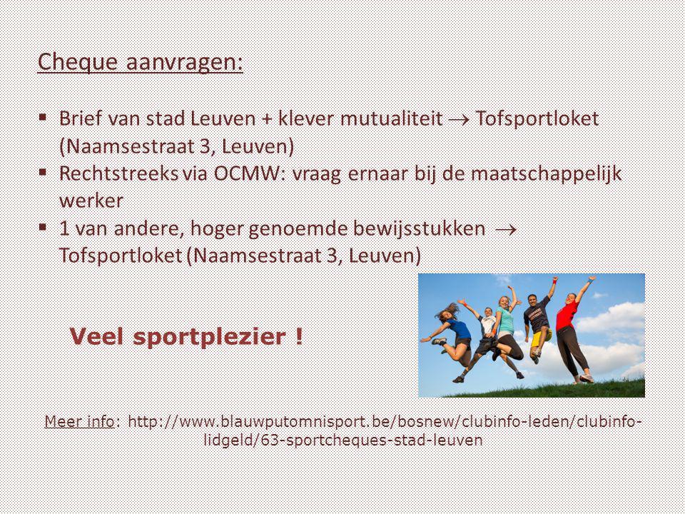 Meer info: http://www.blauwputomnisport.be/bosnew/clubinfo-leden/clubinfo- lidgeld/63-sportcheques-stad-leuven Cheque aanvragen:  Brief van stad Leuven + klever mutualiteit  Tofsportloket (Naamsestraat 3, Leuven)  Rechtstreeks via OCMW: vraag ernaar bij de maatschappelijk werker  1 van andere, hoger genoemde bewijsstukken  Tofsportloket (Naamsestraat 3, Leuven) Veel sportplezier !
