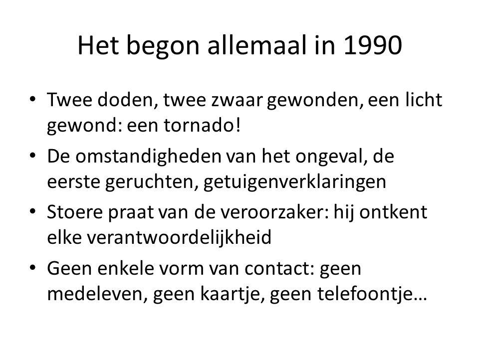Het begon allemaal in 1990 Twee doden, twee zwaar gewonden, een licht gewond: een tornado! De omstandigheden van het ongeval, de eerste geruchten, get