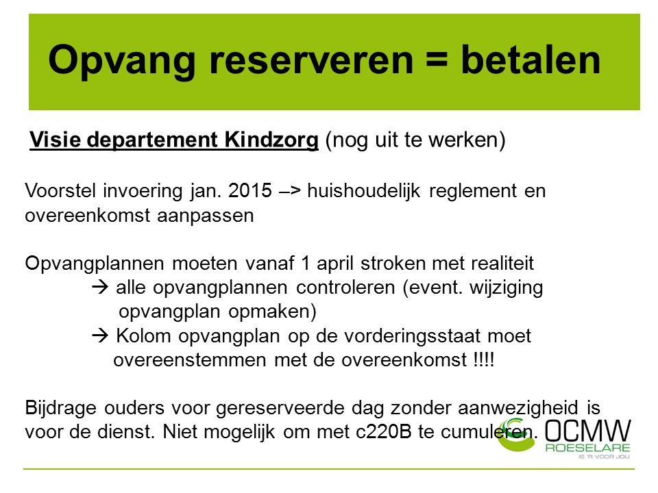 Opvang reserveren = betalen Visie departement Kindzorg (nog uit te werken) Voorstel invoering jan. 2015 –> huishoudelijk reglement en overeenkomst aan