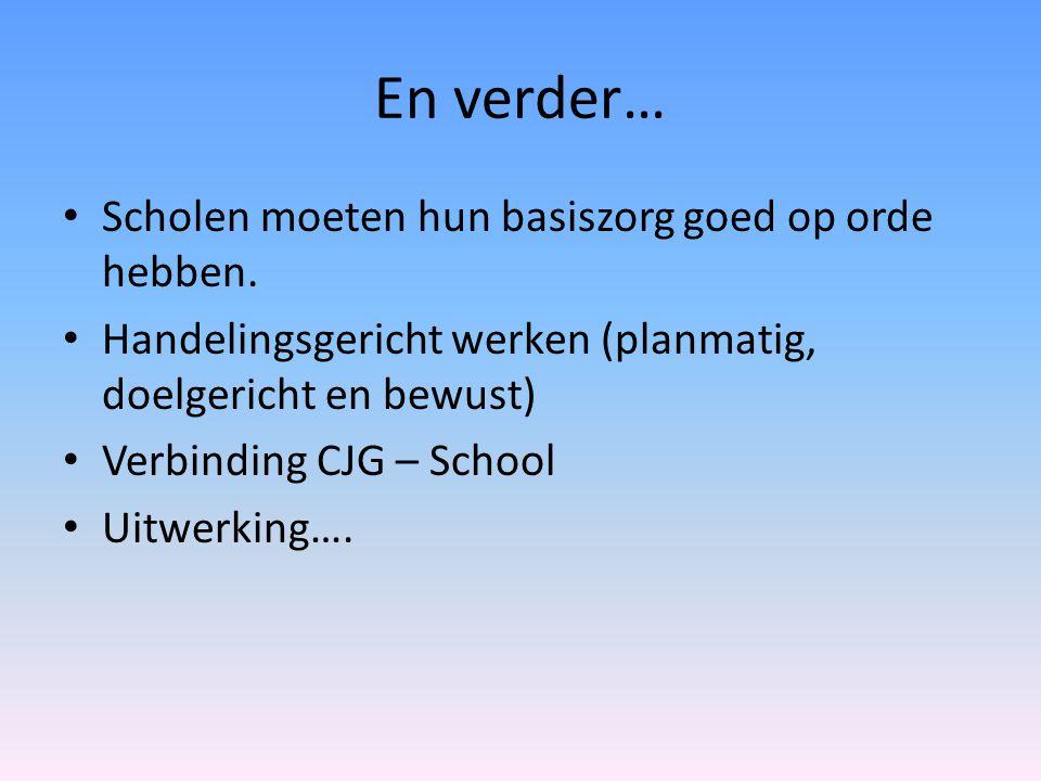En verder… Scholen moeten hun basiszorg goed op orde hebben. Handelingsgericht werken (planmatig, doelgericht en bewust) Verbinding CJG – School Uitwe