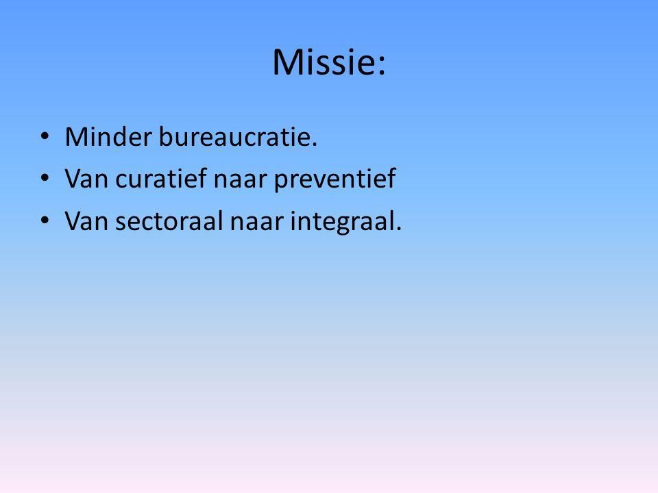 Missie: Minder bureaucratie. Van curatief naar preventief Van sectoraal naar integraal.