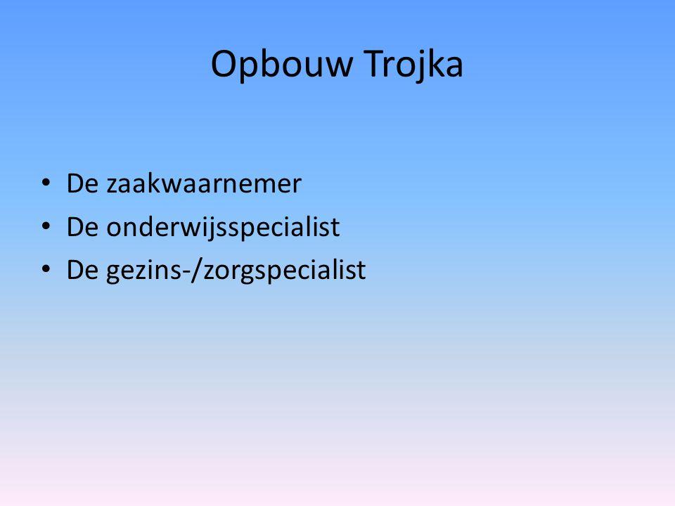 Opbouw Trojka De zaakwaarnemer De onderwijsspecialist De gezins-/zorgspecialist
