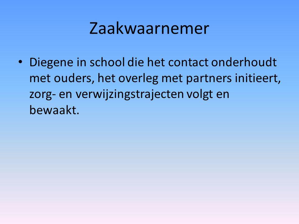 Zaakwaarnemer Diegene in school die het contact onderhoudt met ouders, het overleg met partners initieert, zorg- en verwijzingstrajecten volgt en bewa