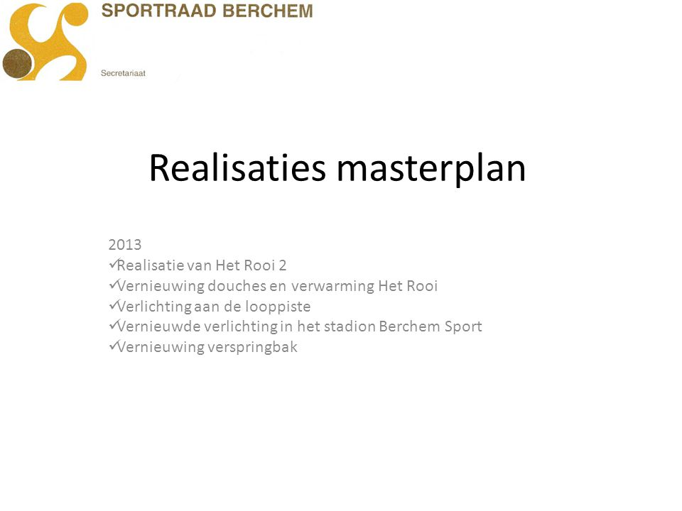Realisaties masterplan 2013 Realisatie van Het Rooi 2 Vernieuwing douches en verwarming Het Rooi Verlichting aan de looppiste Vernieuwde verlichting i