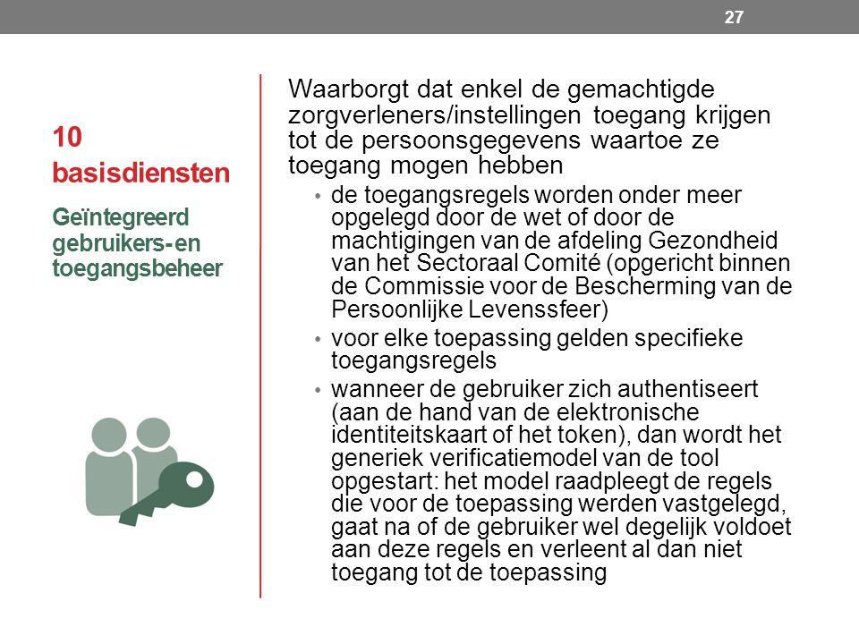 10 basisdiensten Waarborgt dat enkel de gemachtigde zorgverleners/instellingen toegang krijgen tot de persoonsgegevens waartoe ze toegang mogen hebben de toegangsregels worden onder meer opgelegd door de wet of door de machtigingen van de afdeling Gezondheid van het Sectoraal Comité (opgericht binnen de Commissie voor de Bescherming van de Persoonlijke Levenssfeer) voor elke toepassing gelden specifieke toegangsregels wanneer de gebruiker zich authentiseert (aan de hand van de elektronische identiteitskaart of het token), dan wordt het generiek verificatiemodel van de tool opgestart: het model raadpleegt de regels die voor de toepassing werden vastgelegd, gaat na of de gebruiker wel degelijk voldoet aan deze regels en verleent al dan niet toegang tot de toepassing Geïntegreerd gebruikers- en toegangsbeheer 27
