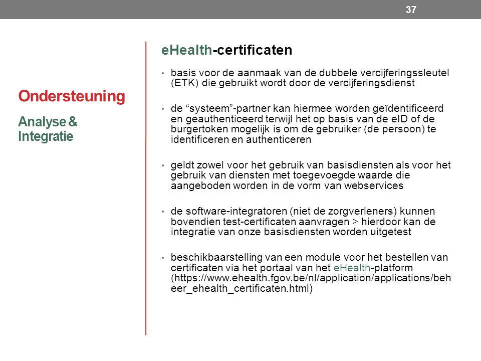 Ondersteuning eHealth-certificaten basis voor de aanmaak van de dubbele vercijferingssleutel (ETK) die gebruikt wordt door de vercijferingsdienst de systeem -partner kan hiermee worden geïdentificeerd en geauthenticeerd terwijl het op basis van de eID of de burgertoken mogelijk is om de gebruiker (de persoon) te identificeren en authenticeren geldt zowel voor het gebruik van basisdiensten als voor het gebruik van diensten met toegevoegde waarde die aangeboden worden in de vorm van webservices de software-integratoren (niet de zorgverleners) kunnen bovendien test-certificaten aanvragen > hierdoor kan de integratie van onze basisdiensten worden uitgetest beschikbaarstelling van een module voor het bestellen van certificaten via het portaal van het eHealth-platform (https://www.ehealth.fgov.be/nl/application/applications/beh eer_ehealth_certificaten.html) Analyse & Integratie 37
