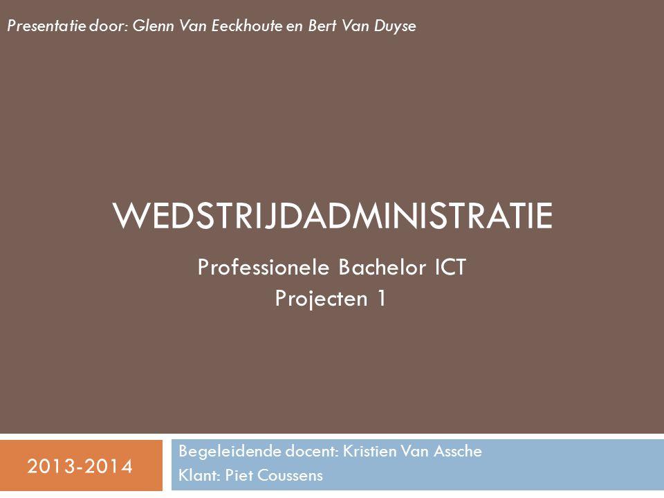 WEDSTRIJDADMINISTRATIE Begeleidende docent: Kristien Van Assche Klant: Piet Coussens Professionele Bachelor ICT Projecten 1 Presentatie door: Glenn Van Eeckhoute en Bert Van Duyse 2013-2014