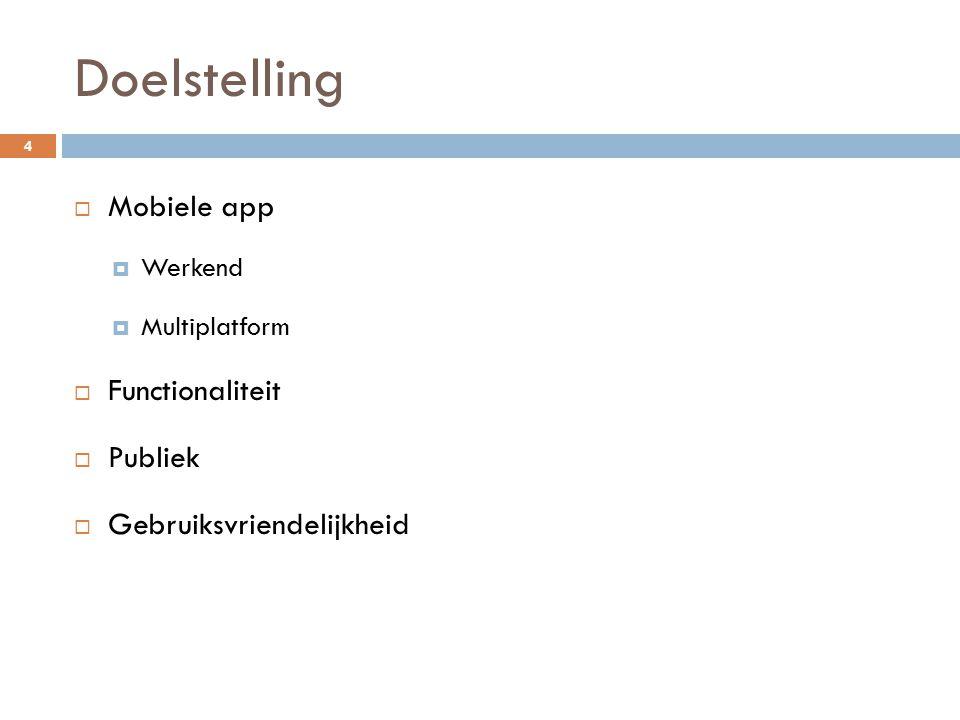 Doelstelling  Mobiele app  Werkend  Multiplatform  Functionaliteit  Publiek  Gebruiksvriendelijkheid 4