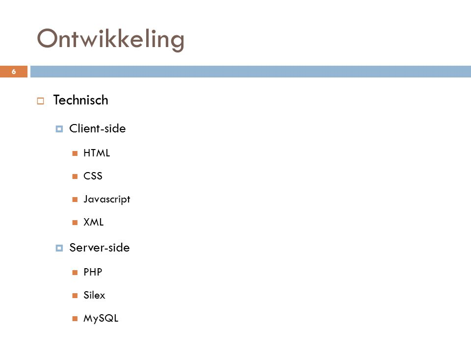 Ontwikkeling  Technisch  Client-side HTML CSS Javascript XML  Server-side PHP Silex MySQL 6