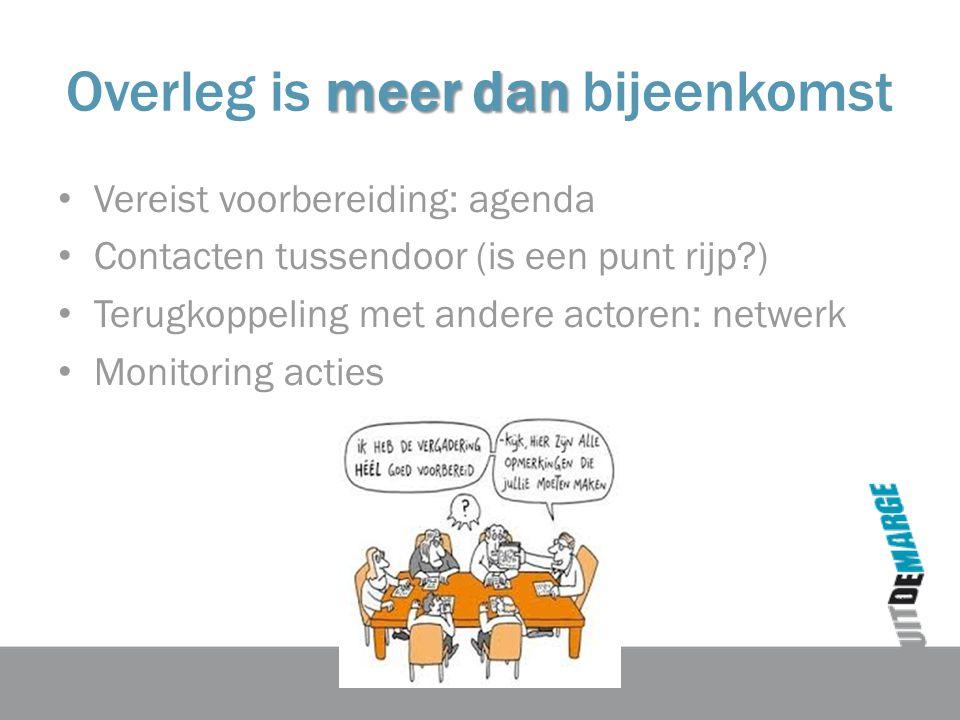 meer dan Overleg is meer dan bijeenkomst Vereist voorbereiding: agenda Contacten tussendoor (is een punt rijp?) Terugkoppeling met andere actoren: net