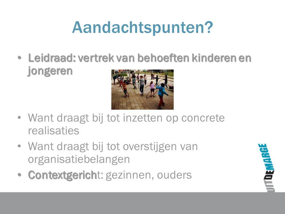 Aandachtspunten? Leidraad: vertrek van behoeften kinderen en jongeren Leidraad: vertrek van behoeften kinderen en jongeren Want draagt bij tot inzette