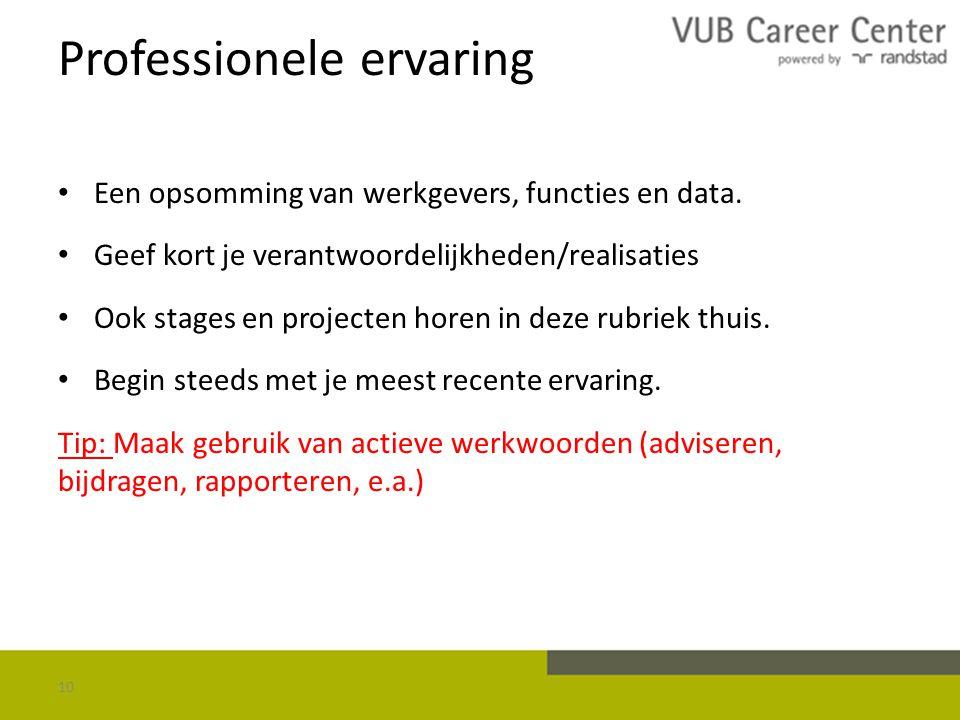 Professionele ervaring Een opsomming van werkgevers, functies en data. Geef kort je verantwoordelijkheden/realisaties Ook stages en projecten horen in