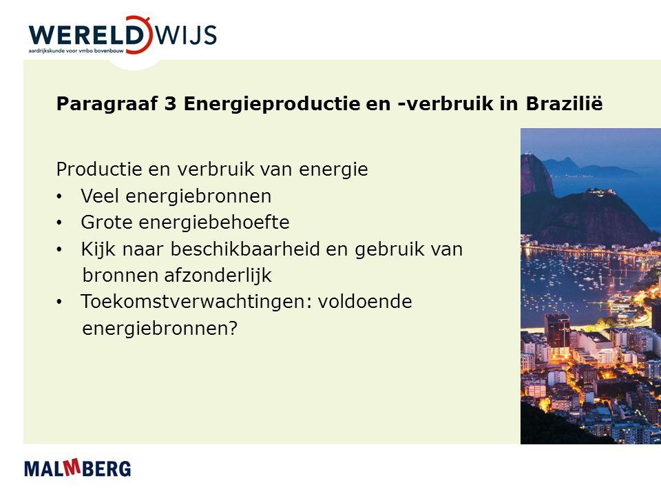 Paragraaf 3 Energieproductie en -verbruik in Brazilië Productie en verbruik van energie Veel energiebronnen Grote energiebehoefte Kijk naar beschikbaa