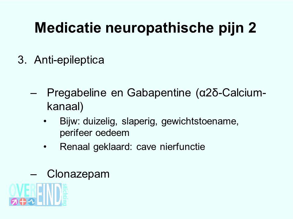 Medicatie neuropathische pijn 2 3.Anti-epileptica –Pregabeline en Gabapentine (α2δ-Calcium- kanaal) Bijw: duizelig, slaperig, gewichtstoename, perifee
