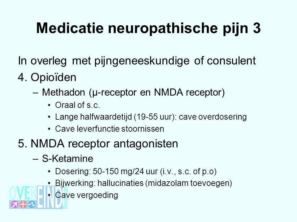Medicatie neuropathische pijn 3 In overleg met pijngeneeskundige of consulent 4. Opioïden –Methadon (µ-receptor en NMDA receptor) Oraal of s.c. Lange