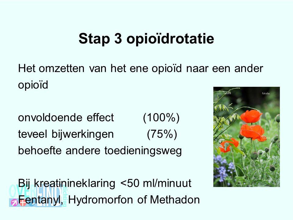 Stap 3 opioïdrotatie Het omzetten van het ene opioïd naar een ander opioïd onvoldoende effect (100%) teveel bijwerkingen (75%) behoefte andere toedien
