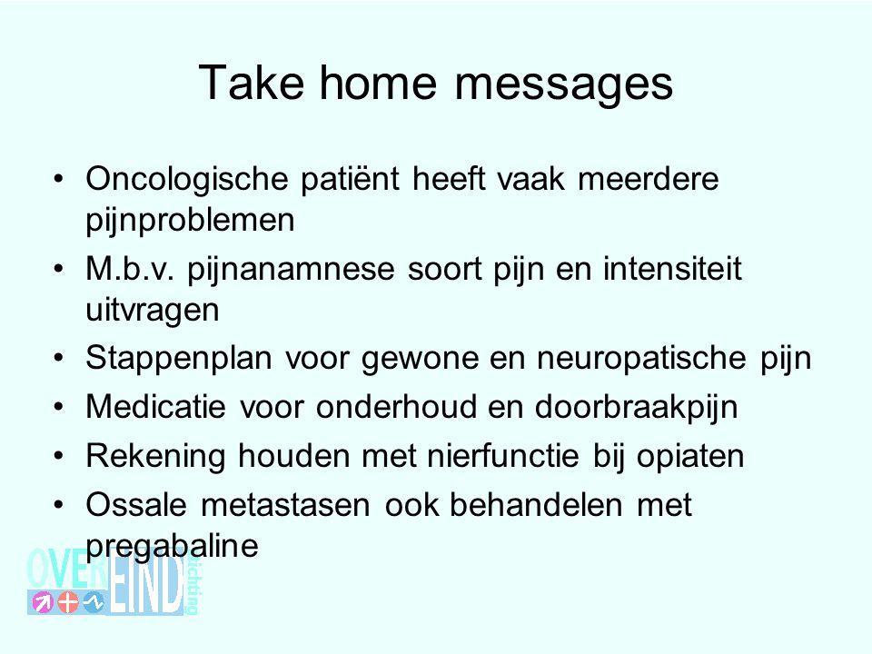 Take home messages Oncologische patiënt heeft vaak meerdere pijnproblemen M.b.v. pijnanamnese soort pijn en intensiteit uitvragen Stappenplan voor gew