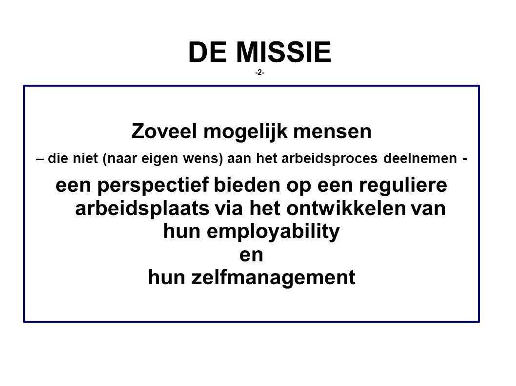 DE MISSIE -2- Zoveel mogelijk mensen – die niet (naar eigen wens) aan het arbeidsproces deelnemen - een perspectief bieden op een reguliere arbeidsplaats via het ontwikkelen van hun employability en hun zelfmanagement