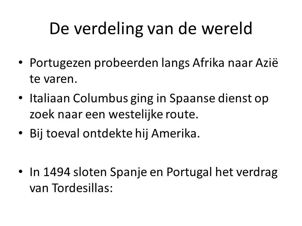De verdeling van de wereld Portugezen probeerden langs Afrika naar Azië te varen. Italiaan Columbus ging in Spaanse dienst op zoek naar een westelijke