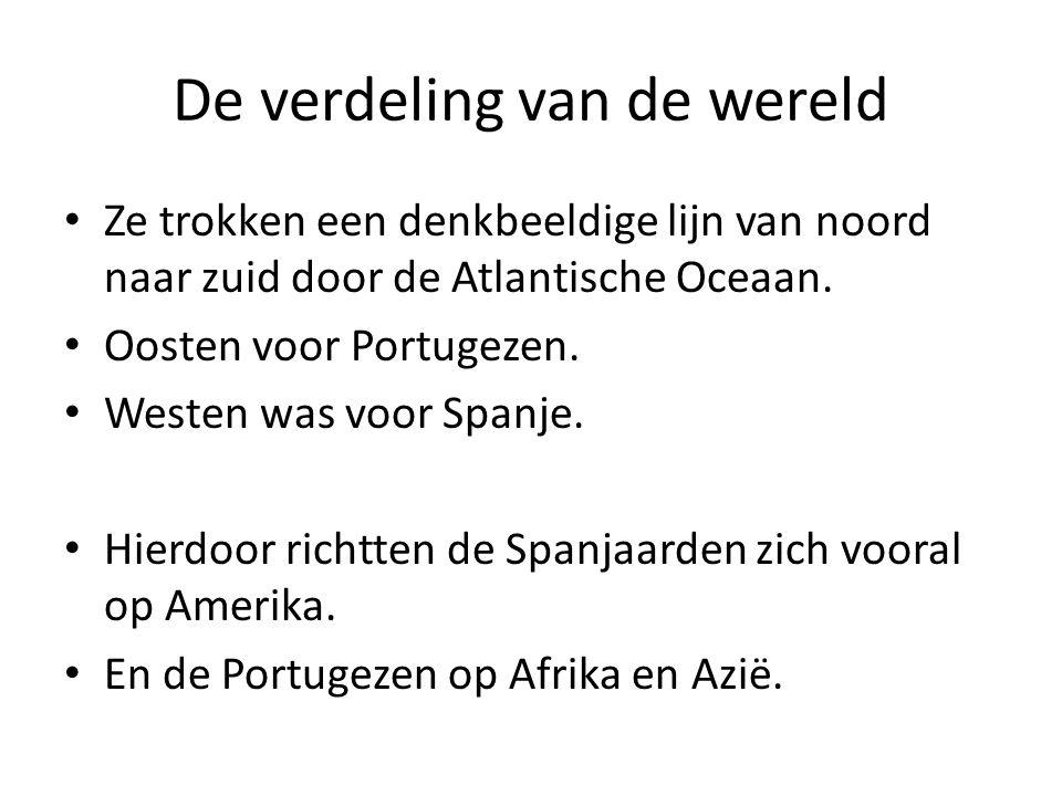 De verdeling van de wereld Ze trokken een denkbeeldige lijn van noord naar zuid door de Atlantische Oceaan. Oosten voor Portugezen. Westen was voor Sp