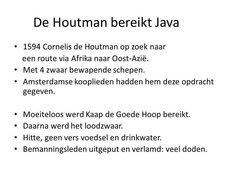 De Houtman bereikt Java 1594 Cornelis de Houtman op zoek naar een route via Afrika naar Oost-Azië. Met 4 zwaar bewapende schepen. Amsterdamse kooplied
