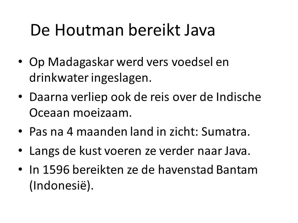 De Houtman bereikt Java Op Madagaskar werd vers voedsel en drinkwater ingeslagen. Daarna verliep ook de reis over de Indische Oceaan moeizaam. Pas na