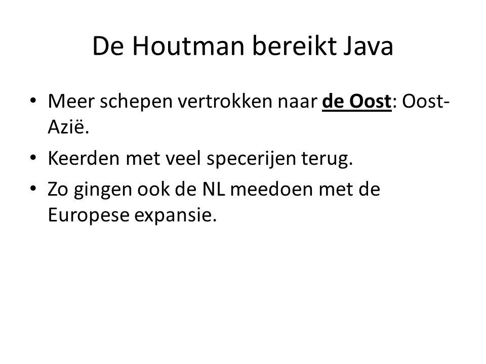 De Houtman bereikt Java Meer schepen vertrokken naar de Oost: Oost- Azië. Keerden met veel specerijen terug. Zo gingen ook de NL meedoen met de Europe