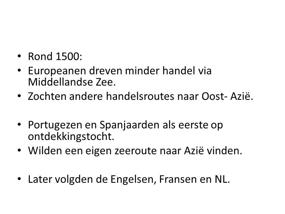 Rond 1500: Europeanen dreven minder handel via Middellandse Zee. Zochten andere handelsroutes naar Oost- Azië. Portugezen en Spanjaarden als eerste op
