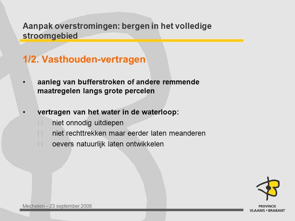 Mechelen – 23 september 2008 Aanpak overstromingen: bergen in het volledige stroomgebied 1/2. Vasthouden-vertragen aanleg van bufferstroken of andere